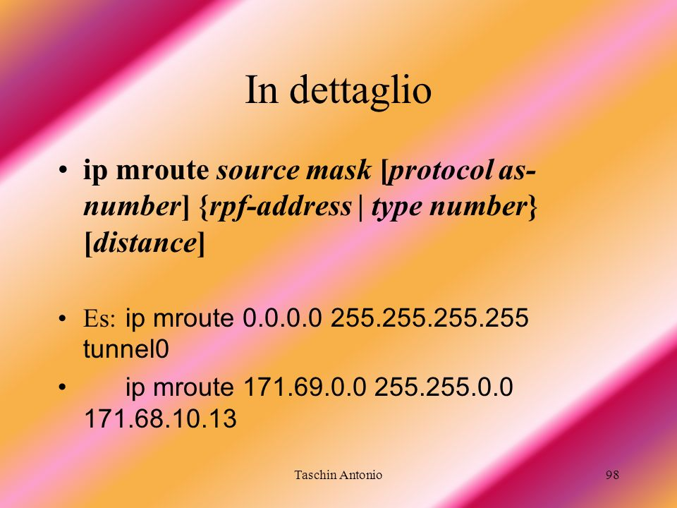 In dettaglio ip mroute source mask [protocol as-number] {rpf-address | type number} [distance] Es: ip mroute 0.0.0.0 255.255.255.255 tunnel0.
